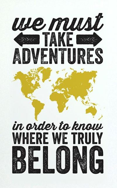We must take adventures, in order to know where we truly belong...