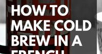 Here's how to make cold brew in your French press, because you can!