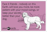 Face it friends - nobody on this Earth, will love you more, be more patient with your mood swings, or keep your secrets better than your dog.