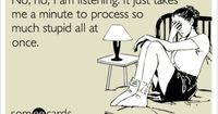 No, no, I am listening. It just takes me a minute to process so much stupid all at once. | eCards