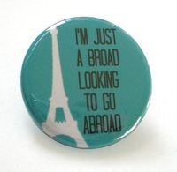 """I'm just a broad looking to go abroad."" When I get my act together and decide to go backpacking through Europe, I'll put this on my bag to remind me to save every penny..."
