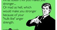 What doesn't kill you makes you stronger.... Or mad as hell, which would make you stronger because of your 'hulk-like' anger strength.