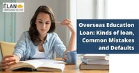 Education Loan for Studies Overseas- Kinds of loan, Common Mistakes and Defaults