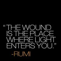 """""""The wound is the place where light enters you."""" ~ Rumi #Quote. pain. suffering. quotes. wisdom. advice. life lessons."""