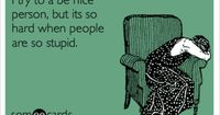 I try to a be nice person, but its so hard when people are so stupid.