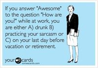 """If you answer """"Awesome"""" to the question """"How are you?"""" while at work, you are either A) drunk, B) practicing your sarcasm or C) on your last day before vacation or retirement."""