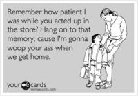 Remember how patient I was while you acted up in the store? Hang on to that memory, cause I'm gonna woop your ass when we get home.