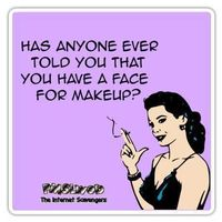 has anyone ever told you that you have a face for makeup sarcastic humor #sarcasm #sarcastichumor #funny #humor #PMSLweb