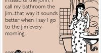 Instead of the John, I call my bathroom the Jim...that way it sounds better when I say I go to the Jim every morning.