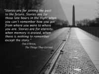 """Stories are for eternity, when memory is erased, when there is nothing to remember except the story."" -Tim O'Brien, The Things They Carried"