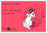 Valentine's Day? Ain't nobody got time fo dat!