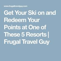 Get Your Ski on and Redeem Your Points at One of These 5 Resorts | Frugal Travel Guy