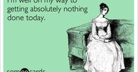 """""""I'm well on my way to getting absolutely nothing done today."""" This is when you know it's Saturday... #ecard #ecards"""