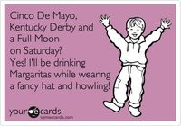 Cinco De Mayo, Kentucky Derby and a Full Moon on Saturday? Yes! I'll be drinking Margaritas while wearing a fancy hat and howling!