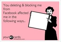 You deleting & blocking me from Facebook affected me in the following ways... Oh thats right...it had no affect on me! lol