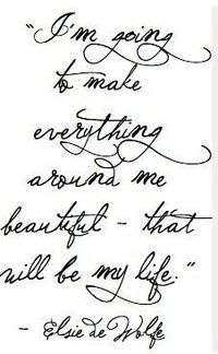 """""""I'm going to make everything around me beautiful - that will be my life."""" - Elsie de Wolfe"""