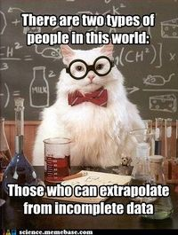 There are two types of people in this world: Those who can extrapolate from incomplete data.