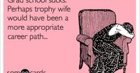 Grad school sucks. Perhaps trophy wife would have been a more appropriate career path...