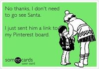 No thanks, I don't need to go see Santa. I just sent him a link to my Pinterest board.