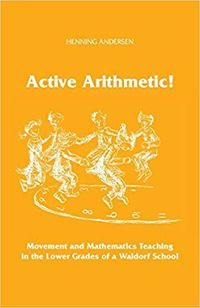 Active Arithmetic!: Movement and Mathematics Teaching in the Lower Grades of a Waldorf School: Henning Andersen, Archie Duncanson, Verner Pedersen: 9781936367504: Amazon.com: Books