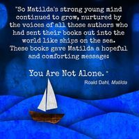 """""""So Matilda's strong young mind continued to grow, nurtured by the voices of all those authors who had sent their books out into the world like ships on the seas. These books gave Matilda a hopeful and comforting message: You Are Not Alone.""""..."""