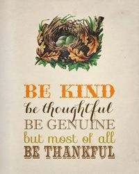 Be kind, be thoughtful, be genuine, but most of all be thankful.