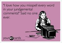 'I love how you misspell every word in your jundgemental comments!' Said no one ever.