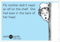 My mother didn't need an elf on the shelf. She had eyes in the back of her head.