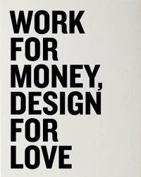 Work for money, design for love.