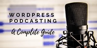 WordPress Podcasting - A WordPress Podcasting Guide for Beginners
