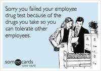 Sorry you failed your employee drug test because of the drugs you take so you can tolerate other employees. #ecard #ecards