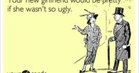 Your new girlfriend would be pretty if she wasn't so ugly.