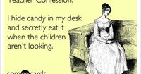 Teacher Confession: I hide candy in my desk and secretly eat it when the children aren't looking.