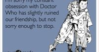 I'm sorry my constant obsession with Doctor Who has slightly ruined our friendship, but not sorry enough to stop. ;')