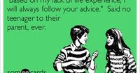 Based on my lack of life experience, I will always follow your advice. Said no teenager to their parent, ever.