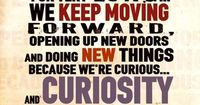 """""""Around here, we don't look backwards for very long. We keep moving forward, opening up new doors, and doing new things because we're curious...and curiosity keeps leading us down new paths."""" - Walt Disney"""