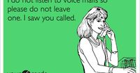 I do not listen to voice mails so please do not leave one. I saw you called. Oh this is SOOO me! I HATE voicemail..in fact my message at this very moment says Do not leave a message, it will not be heard and your call won't get returned. If it's t...