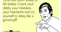 Only kids count sheep to fall asleep. Count your debts, your mistakes, your heartache and cry yourself to sleep like a grownup!!!