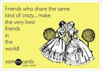 Friends who share the same kind of crazy... make the very best friends in the world