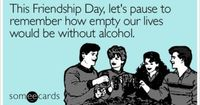 This Friendship Day, let's pause to remember how empty our lives would be without alcohol.