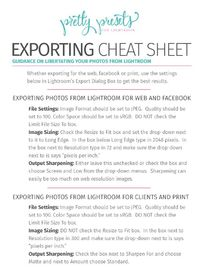 Click here for Pretty Presets comprehensive guide to exporting you digital photos from Lightroom. Also, you can download our free Exporting Cheat Sheet.