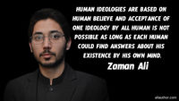 Human ideologies are based on human believe and acceptance of one ideology by all human is not possible as long as each human could find answers about his existence by his own mind. �€• Zaman Ali