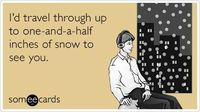 I'd travel through up to one-and-a-half inches of snow to see you.