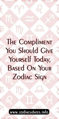 The Compliment You Should Give Yourself Today, Based On Your Zodiac Sign