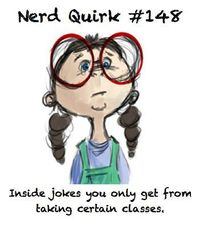 Nerd Quirk #148: Inside jokes you only get from taking certain classes