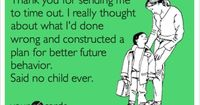 Thank you for sending me to time out. I really thought about what I'd done wrong and constructed a plan for better future behavior. Said no child ever.