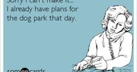 Sorry I can't make it... I already have plans for the dog park that day.