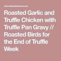 Roasted Garlic and Truffle Chicken with Truffle Pan Gravy // Roasted Birds for the End of Truffle Week