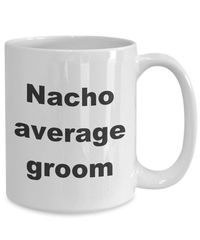 Summer wedding - nacho average groom gift white ceramic coffee mug $17.45