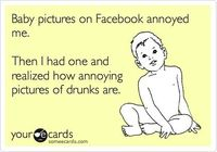 Baby pictures on Facebook annoyed me. Then I had one and realized how annoying pictures of drunks are.
